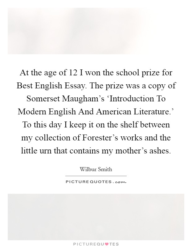 at the age of  i won the school prize for best english essay  at the age of  i won the school prize for best english essay the prize  was a copy of somerset maughams introduction to modern english and  american