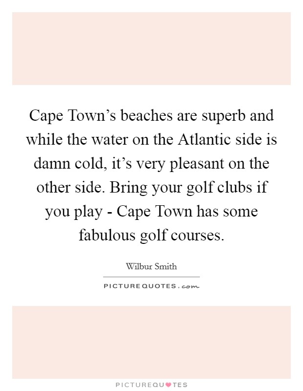 Cape Town's beaches are superb and while the water on the Atlantic side is damn cold, it's very pleasant on the other side. Bring your golf clubs if you play - Cape Town has some fabulous golf courses Picture Quote #1