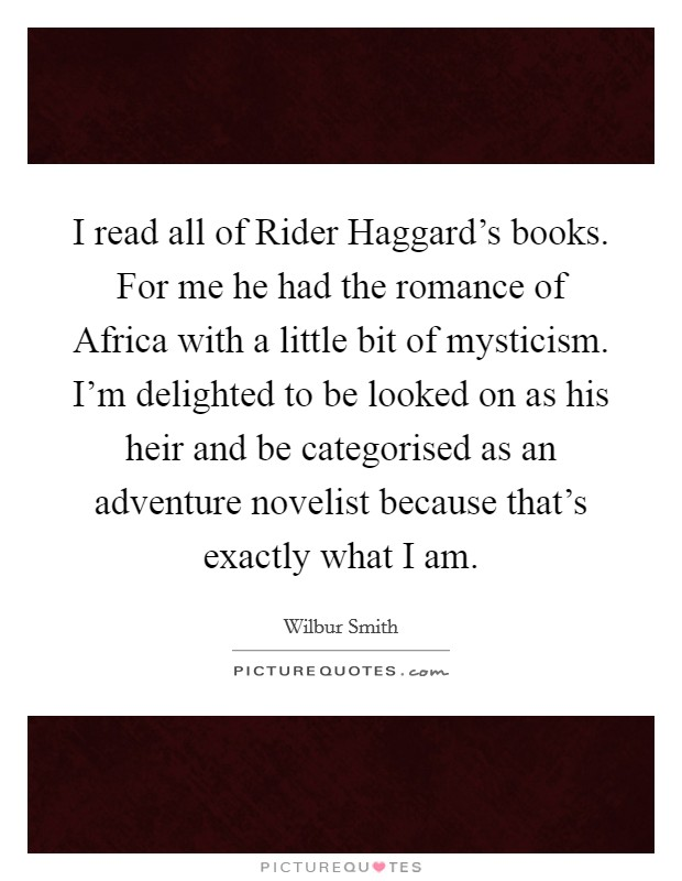 I read all of Rider Haggard's books. For me he had the romance of Africa with a little bit of mysticism. I'm delighted to be looked on as his heir and be categorised as an adventure novelist because that's exactly what I am Picture Quote #1