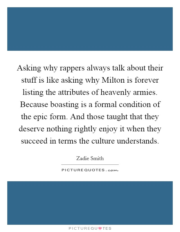 Asking why rappers always talk about their stuff is like asking why Milton is forever listing the attributes of heavenly armies. Because boasting is a formal condition of the epic form. And those taught that they deserve nothing rightly enjoy it when they succeed in terms the culture understands Picture Quote #1