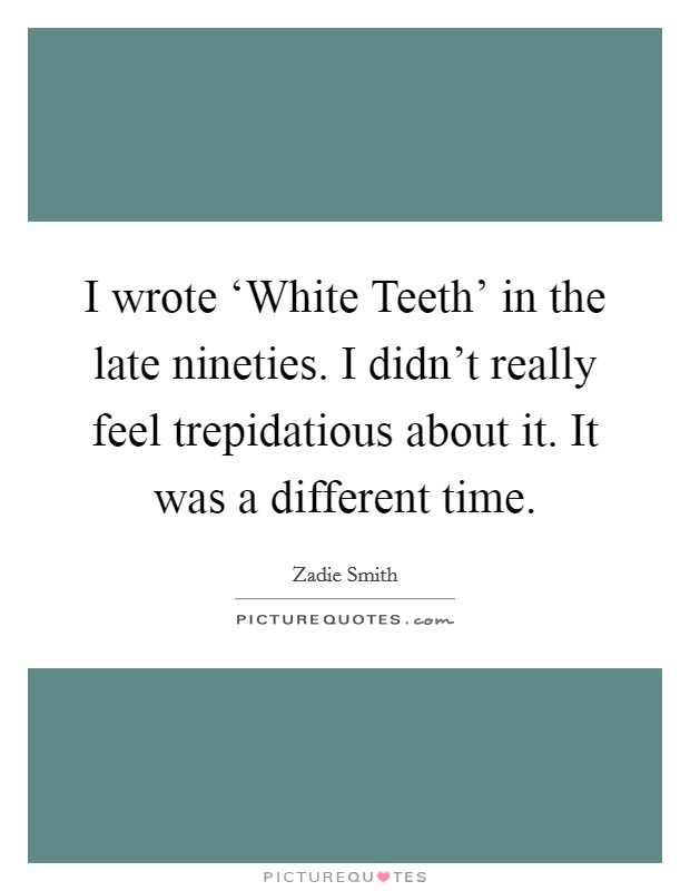 I wrote 'White Teeth' in the late nineties. I didn't really feel trepidatious about it. It was a different time Picture Quote #1