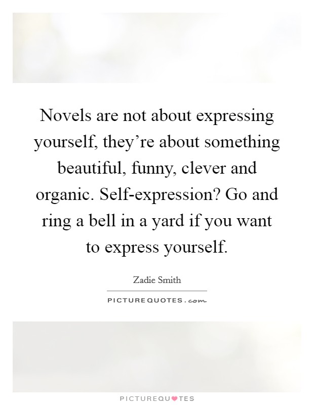 Novels are not about expressing yourself, they're about something beautiful, funny, clever and organic. Self-expression? Go and ring a bell in a yard if you want to express yourself Picture Quote #1