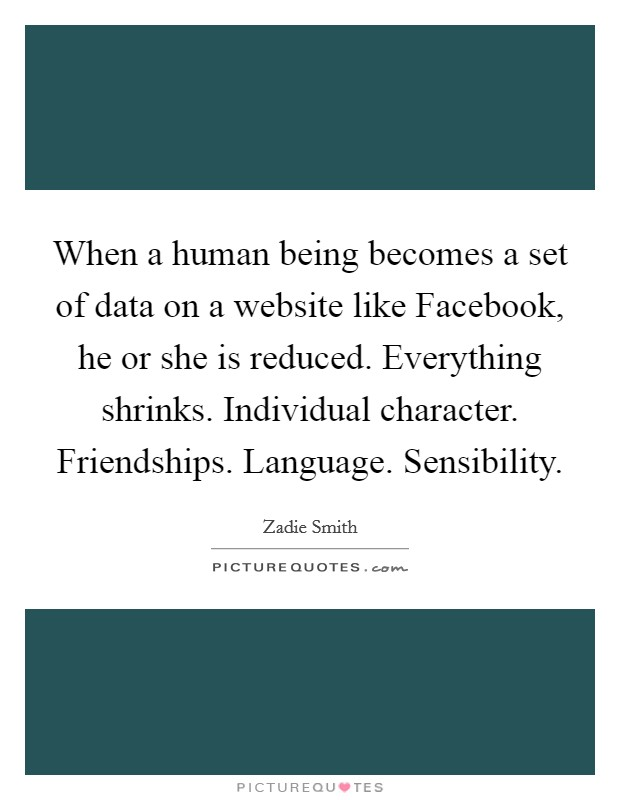 When a human being becomes a set of data on a website like Facebook, he or she is reduced. Everything shrinks. Individual character. Friendships. Language. Sensibility Picture Quote #1