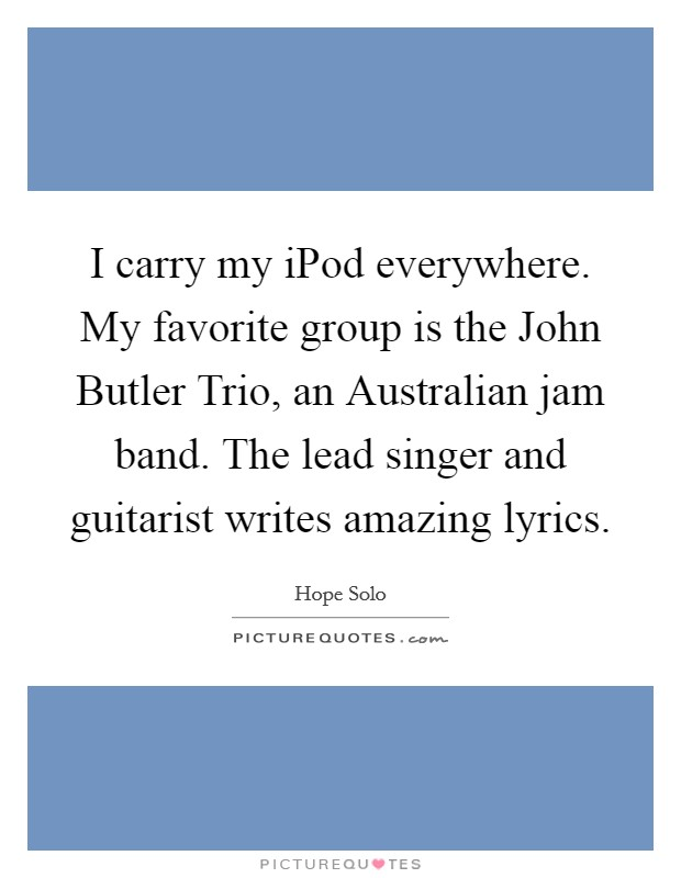I carry my iPod everywhere. My favorite group is the John Butler Trio, an Australian jam band. The lead singer and guitarist writes amazing lyrics Picture Quote #1