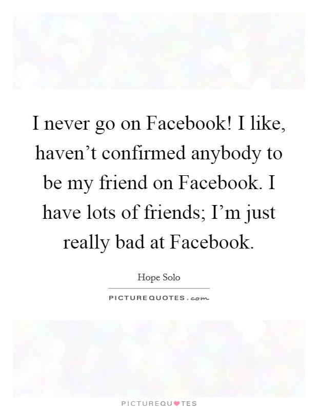 I never go on Facebook! I like, haven't confirmed anybody to be my friend on Facebook. I have lots of friends; I'm just really bad at Facebook Picture Quote #1
