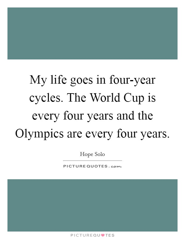My life goes in four-year cycles. The World Cup is every four years and the Olympics are every four years Picture Quote #1