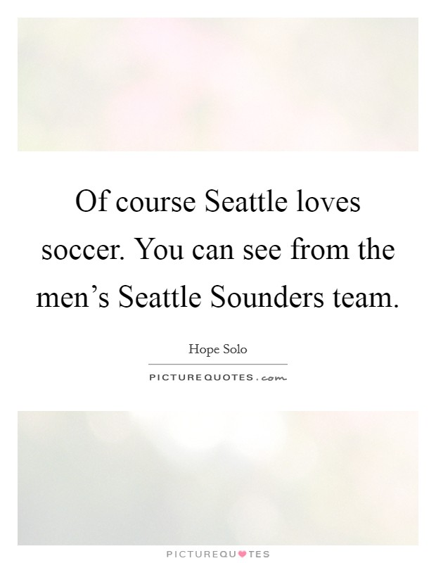 Of course Seattle loves soccer. You can see from the men's Seattle Sounders team Picture Quote #1