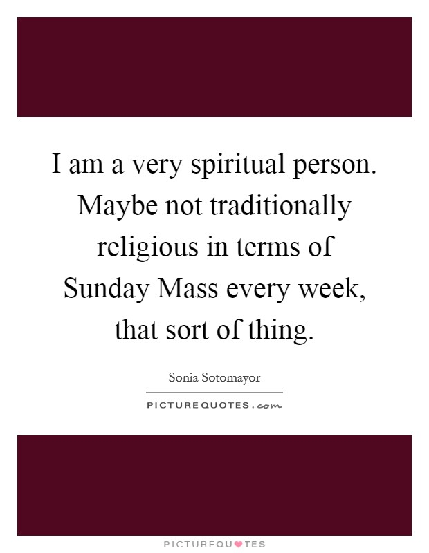 I am a very spiritual person. Maybe not traditionally religious in terms of Sunday Mass every week, that sort of thing Picture Quote #1