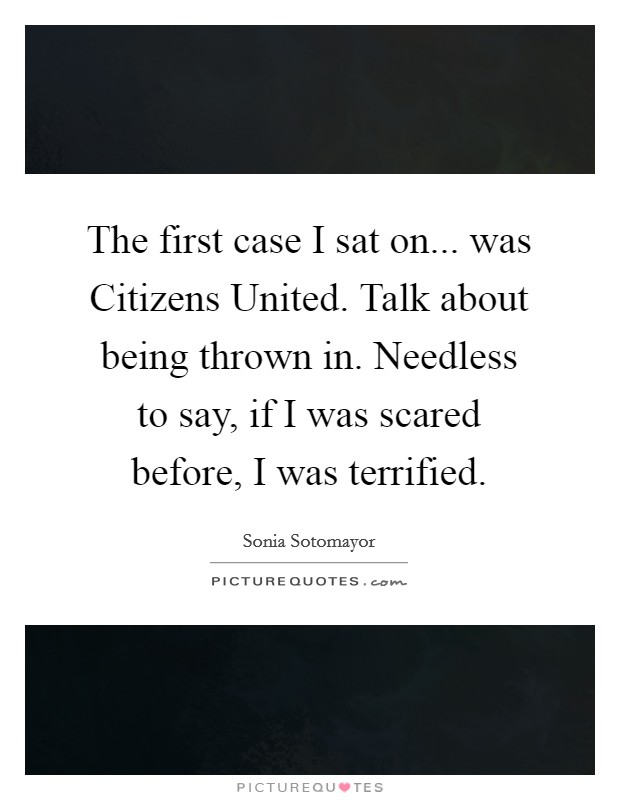 The first case I sat on... was Citizens United. Talk about being thrown in. Needless to say, if I was scared before, I was terrified Picture Quote #1