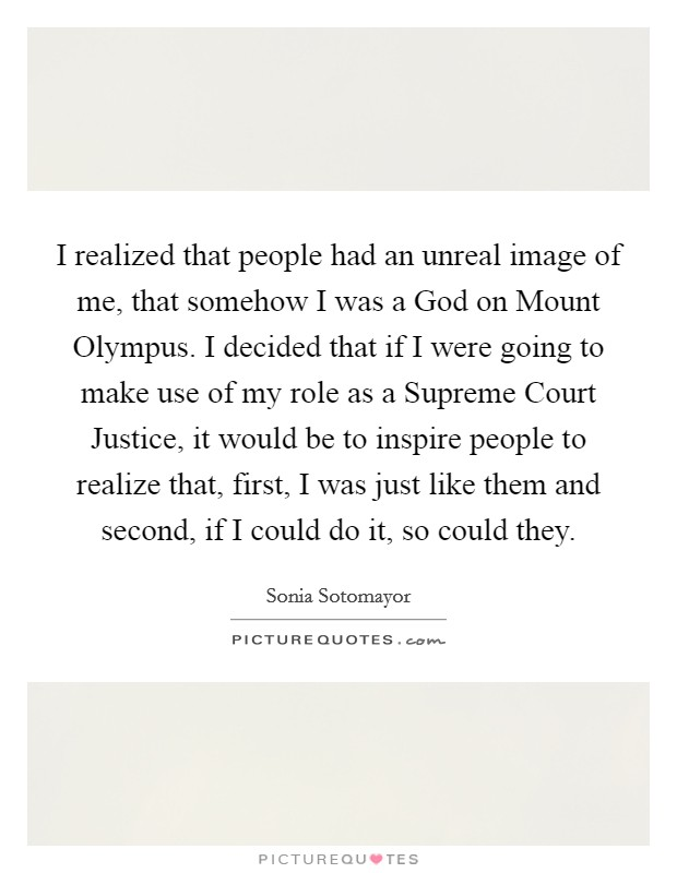 I realized that people had an unreal image of me, that somehow I was a God on Mount Olympus. I decided that if I were going to make use of my role as a Supreme Court Justice, it would be to inspire people to realize that, first, I was just like them and second, if I could do it, so could they Picture Quote #1