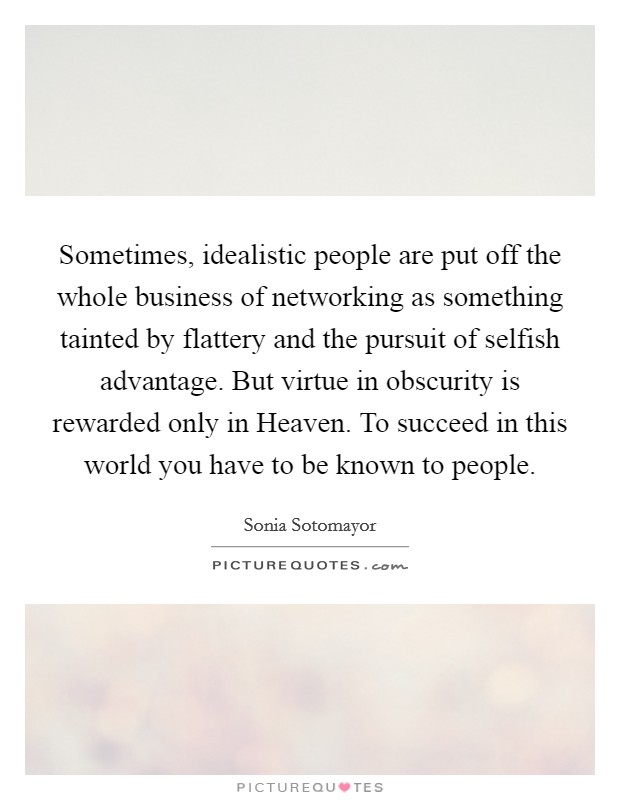 Sometimes, idealistic people are put off the whole business of networking as something tainted by flattery and the pursuit of selfish advantage. But virtue in obscurity is rewarded only in Heaven. To succeed in this world you have to be known to people Picture Quote #1