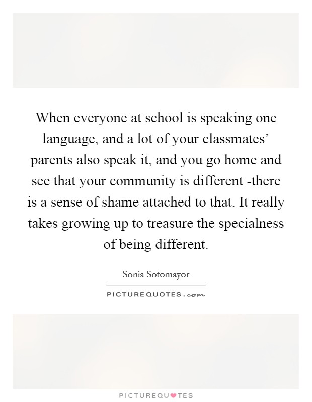 When everyone at school is speaking one language, and a lot of your classmates' parents also speak it, and you go home and see that your community is different -there is a sense of shame attached to that. It really takes growing up to treasure the specialness of being different Picture Quote #1