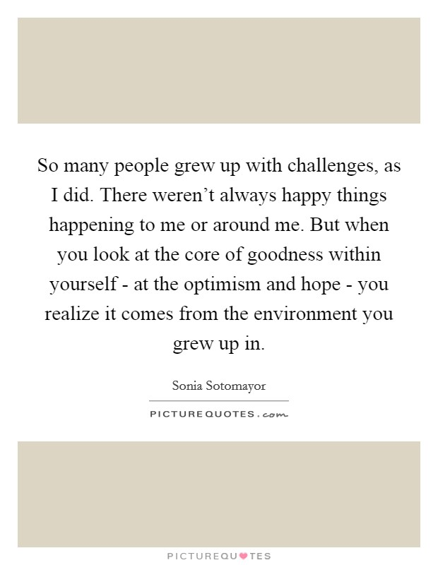So many people grew up with challenges, as I did. There weren't always happy things happening to me or around me. But when you look at the core of goodness within yourself - at the optimism and hope - you realize it comes from the environment you grew up in Picture Quote #1