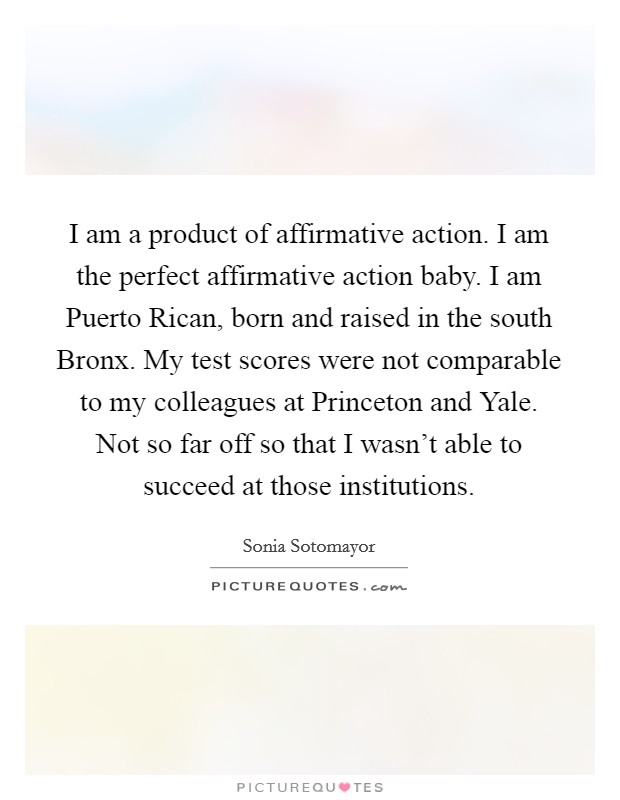 I am a product of affirmative action. I am the perfect affirmative action baby. I am Puerto Rican, born and raised in the south Bronx. My test scores were not comparable to my colleagues at Princeton and Yale. Not so far off so that I wasn't able to succeed at those institutions Picture Quote #1