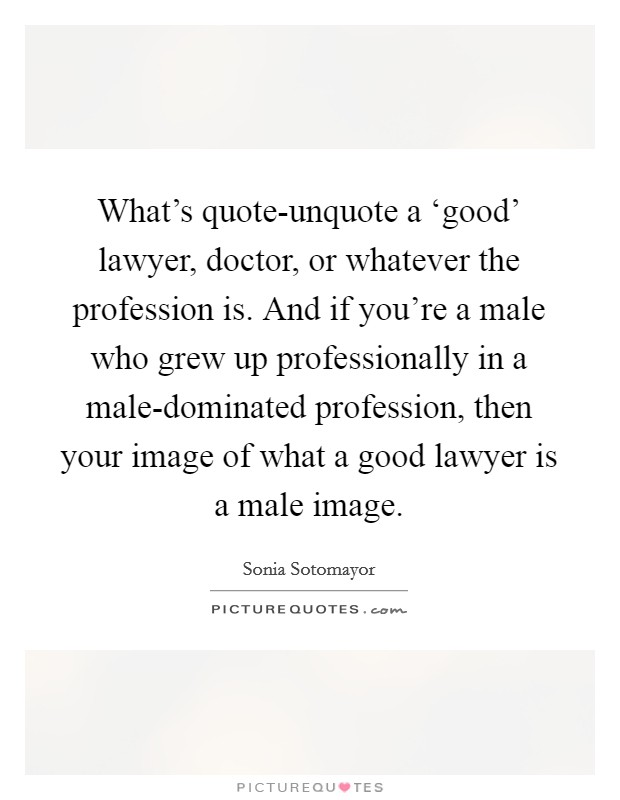 What's quote-unquote a 'good' lawyer, doctor, or whatever the profession is. And if you're a male who grew up professionally in a male-dominated profession, then your image of what a good lawyer is a male image Picture Quote #1
