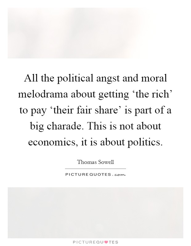 All the political angst and moral melodrama about getting 'the rich' to pay 'their fair share' is part of a big charade. This is not about economics, it is about politics Picture Quote #1