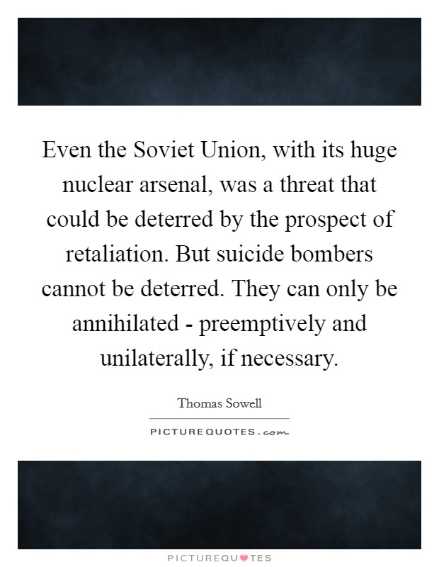 Even the Soviet Union, with its huge nuclear arsenal, was a threat that could be deterred by the prospect of retaliation. But suicide bombers cannot be deterred. They can only be annihilated - preemptively and unilaterally, if necessary Picture Quote #1