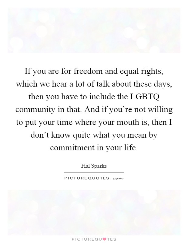 If you are for freedom and equal rights, which we hear a lot of talk about these days, then you have to include the LGBTQ community in that. And if you're not willing to put your time where your mouth is, then I don't know quite what you mean by commitment in your life Picture Quote #1