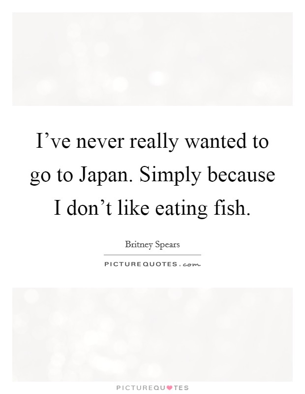 I've never really wanted to go to Japan. Simply because I don't like eating fish Picture Quote #1