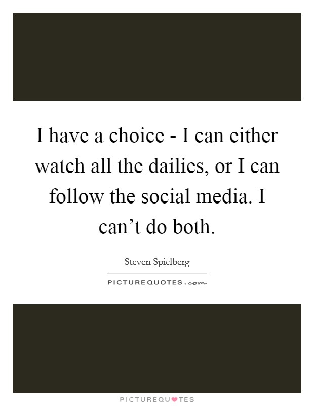 I have a choice - I can either watch all the dailies, or I can follow the social media. I can't do both Picture Quote #1