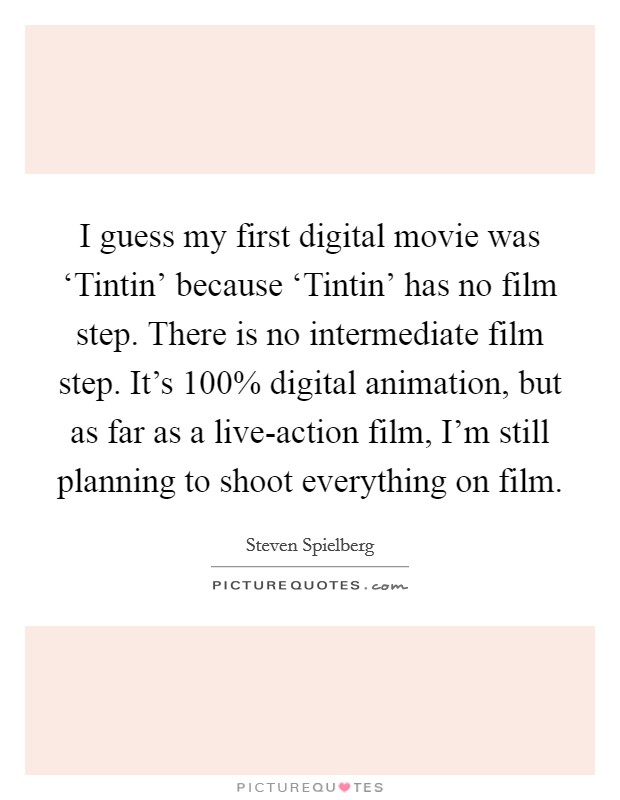 I guess my first digital movie was 'Tintin' because 'Tintin' has no film step. There is no intermediate film step. It's 100% digital animation, but as far as a live-action film, I'm still planning to shoot everything on film Picture Quote #1