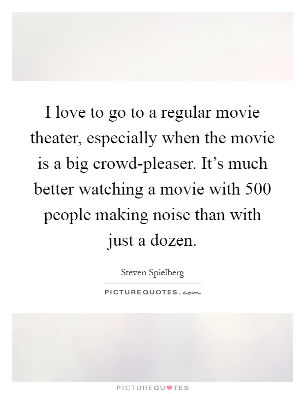 I love to go to a regular movie theater, especially when the movie is a big crowd-pleaser. It's much better watching a movie with 500 people making noise than with just a dozen Picture Quote #1