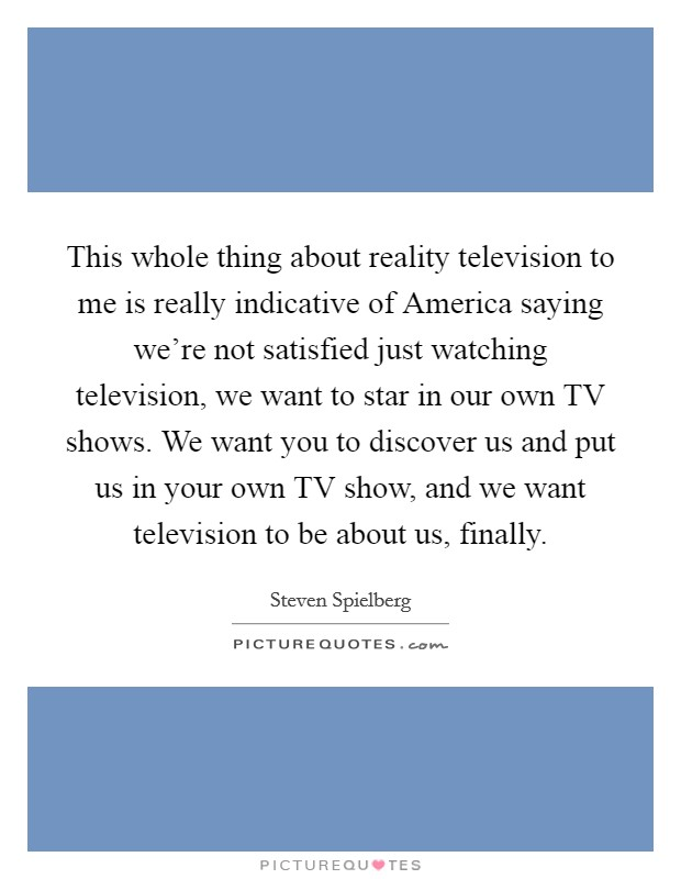 This whole thing about reality television to me is really indicative of America saying we're not satisfied just watching television, we want to star in our own TV shows. We want you to discover us and put us in your own TV show, and we want television to be about us, finally Picture Quote #1