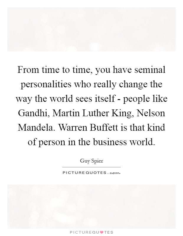 From time to time, you have seminal personalities who really change the way the world sees itself - people like Gandhi, Martin Luther King, Nelson Mandela. Warren Buffett is that kind of person in the business world Picture Quote #1