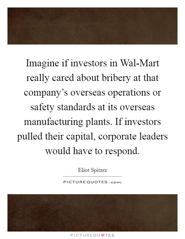Imagine if investors in Wal-Mart really cared about bribery at that company's overseas operations or safety standards at its overseas manufacturing plants. If investors pulled their capital, corporate leaders would have to respond Picture Quote #1
