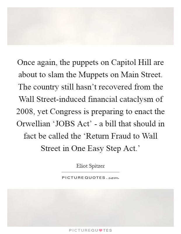 Once again, the puppets on Capitol Hill are about to slam the Muppets on Main Street. The country still hasn't recovered from the Wall Street-induced financial cataclysm of 2008, yet Congress is preparing to enact the Orwellian 'JOBS Act' - a bill that should in fact be called the 'Return Fraud to Wall Street in One Easy Step Act.' Picture Quote #1