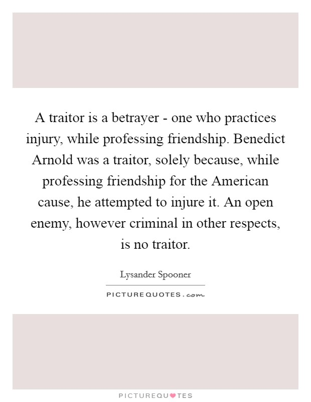 A traitor is a betrayer - one who practices injury, while professing friendship. Benedict Arnold was a traitor, solely because, while professing friendship for the American cause, he attempted to injure it. An open enemy, however criminal in other respects, is no traitor Picture Quote #1