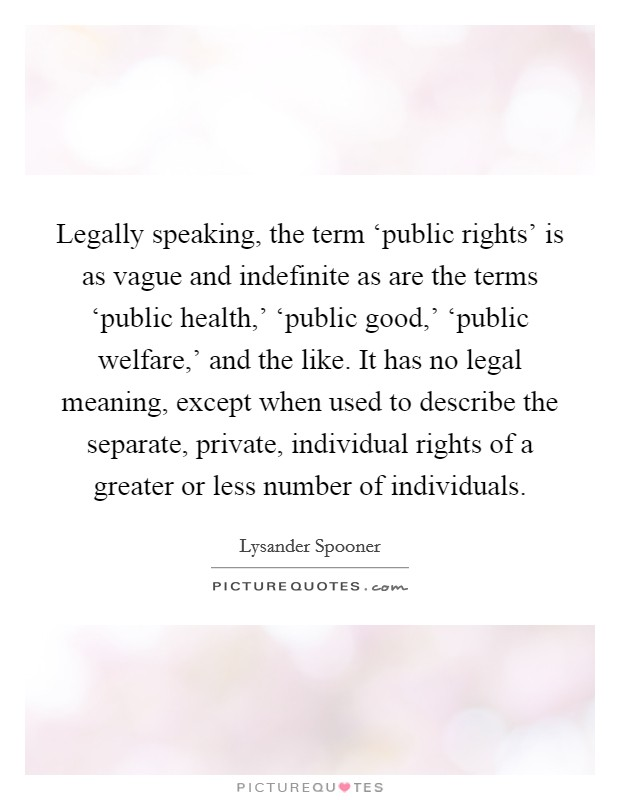 Legally speaking, the term 'public rights' is as vague and indefinite as are the terms 'public health,' 'public good,' 'public welfare,' and the like. It has no legal meaning, except when used to describe the separate, private, individual rights of a greater or less number of individuals Picture Quote #1