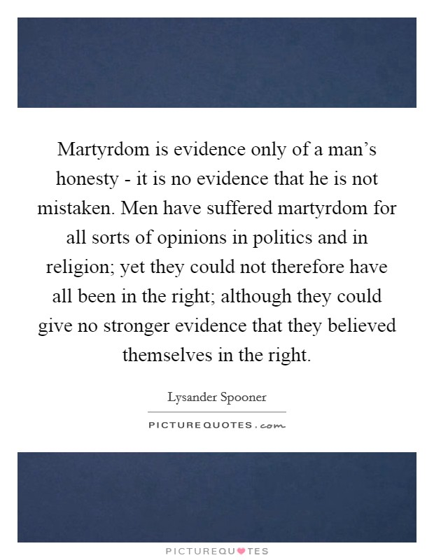 Martyrdom is evidence only of a man's honesty - it is no evidence that he is not mistaken. Men have suffered martyrdom for all sorts of opinions in politics and in religion; yet they could not therefore have all been in the right; although they could give no stronger evidence that they believed themselves in the right Picture Quote #1