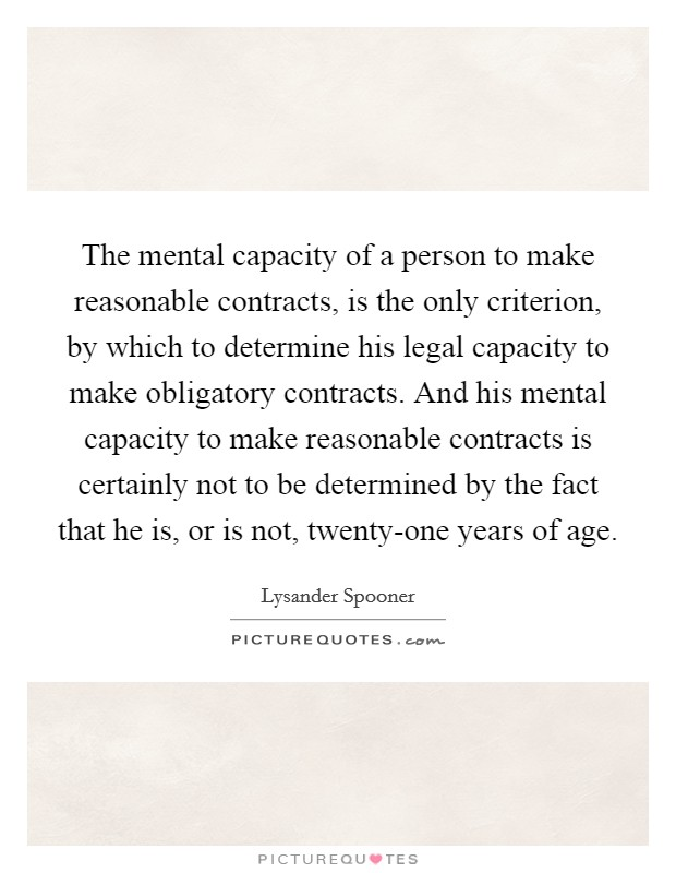 The mental capacity of a person to make reasonable contracts, is the only criterion, by which to determine his legal capacity to make obligatory contracts. And his mental capacity to make reasonable contracts is certainly not to be determined by the fact that he is, or is not, twenty-one years of age Picture Quote #1