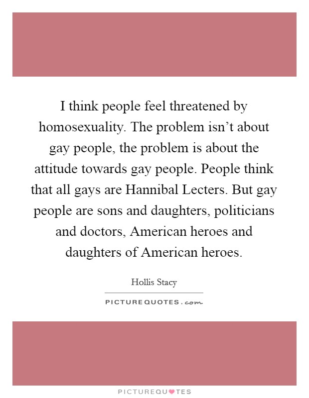 I think people feel threatened by homosexuality. The problem isn't about gay people, the problem is about the attitude towards gay people. People think that all gays are Hannibal Lecters. But gay people are sons and daughters, politicians and doctors, American heroes and daughters of American heroes Picture Quote #1