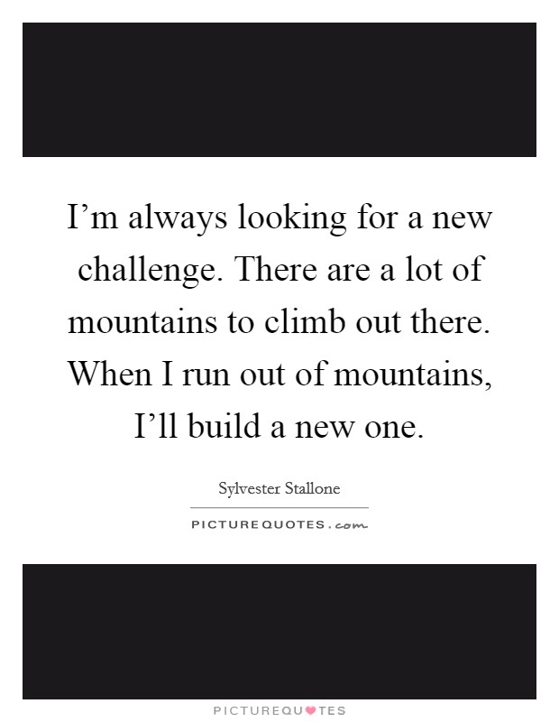 I'm always looking for a new challenge. There are a lot of mountains to climb out there. When I run out of mountains, I'll build a new one Picture Quote #1