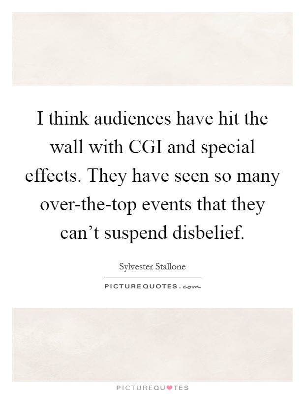 I think audiences have hit the wall with CGI and special effects. They have seen so many over-the-top events that they can't suspend disbelief Picture Quote #1