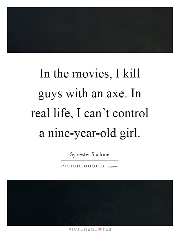 In the movies, I kill guys with an axe. In real life, I can't control a nine-year-old girl Picture Quote #1