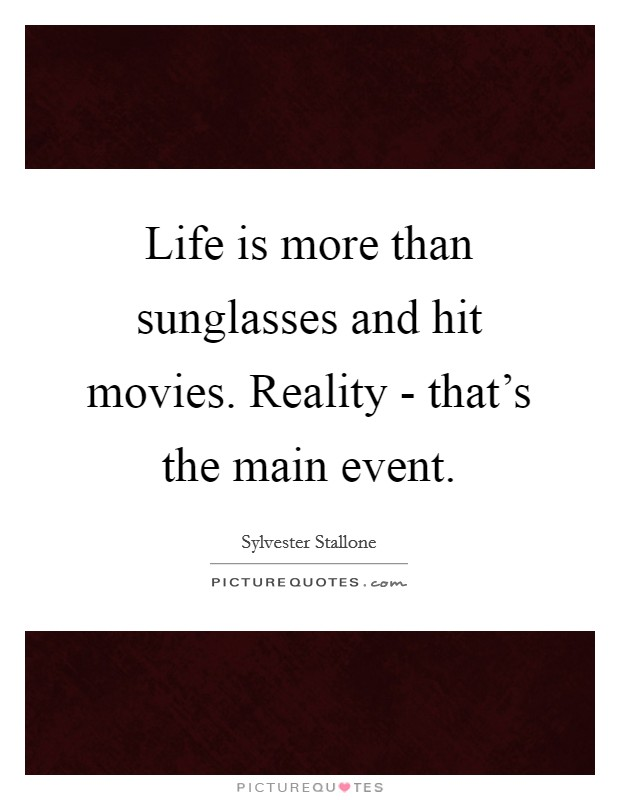 Life is more than sunglasses and hit movies. Reality - that's the main event Picture Quote #1