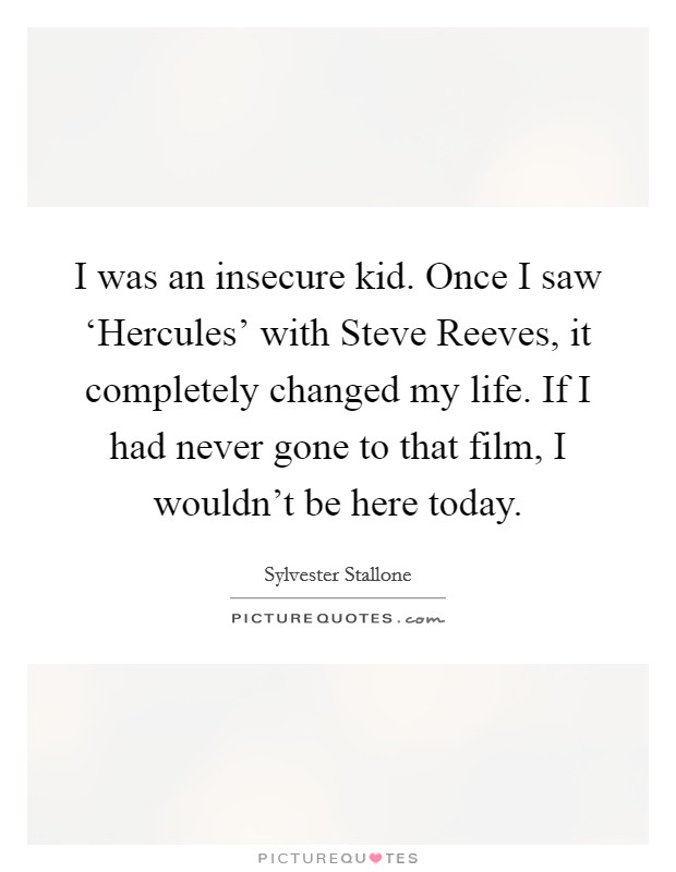 I was an insecure kid. Once I saw 'Hercules' with Steve Reeves, it completely changed my life. If I had never gone to that film, I wouldn't be here today Picture Quote #1
