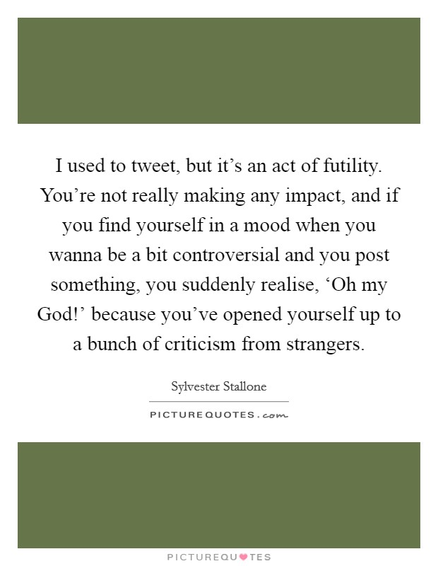 I used to tweet, but it's an act of futility. You're not really making any impact, and if you find yourself in a mood when you wanna be a bit controversial and you post something, you suddenly realise, 'Oh my God!' because you've opened yourself up to a bunch of criticism from strangers Picture Quote #1