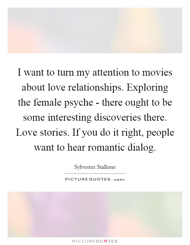 I want to turn my attention to movies about love relationships. Exploring the female psyche - there ought to be some interesting discoveries there. Love stories. If you do it right, people want to hear romantic dialog Picture Quote #1