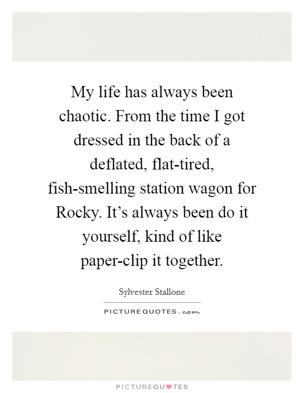 My life has always been chaotic. From the time I got dressed in the back of a deflated, flat-tired, fish-smelling station wagon for Rocky. It's always been do it yourself, kind of like paper-clip it together Picture Quote #1