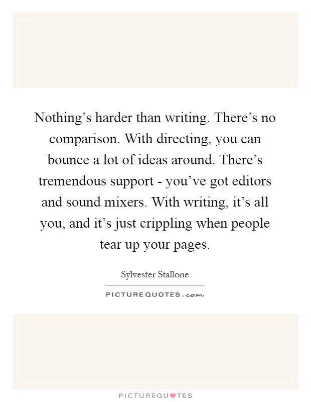 Nothing's harder than writing. There's no comparison. With directing, you can bounce a lot of ideas around. There's tremendous support - you've got editors and sound mixers. With writing, it's all you, and it's just crippling when people tear up your pages Picture Quote #1