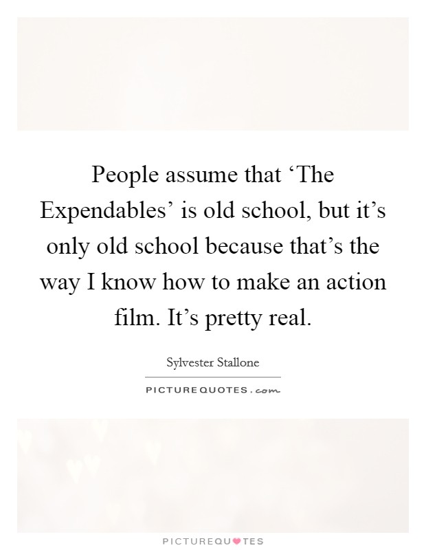 People assume that 'The Expendables' is old school, but it's only old school because that's the way I know how to make an action film. It's pretty real Picture Quote #1