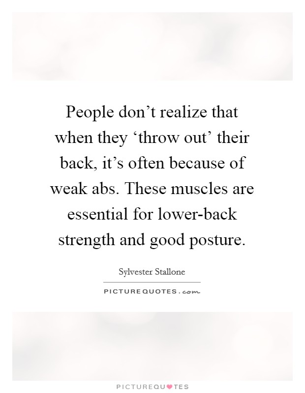 People don't realize that when they 'throw out' their back, it's often because of weak abs. These muscles are essential for lower-back strength and good posture Picture Quote #1