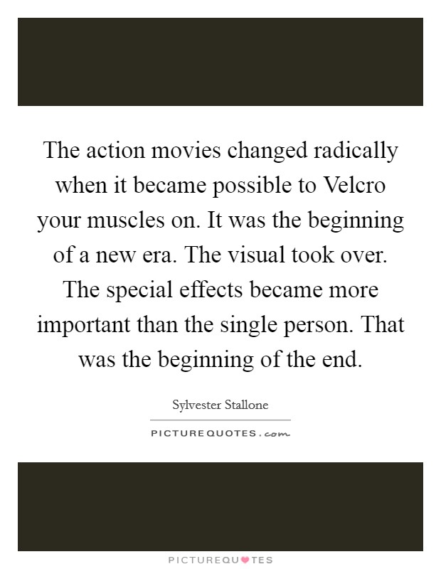 The action movies changed radically when it became possible to Velcro your muscles on. It was the beginning of a new era. The visual took over. The special effects became more important than the single person. That was the beginning of the end Picture Quote #1
