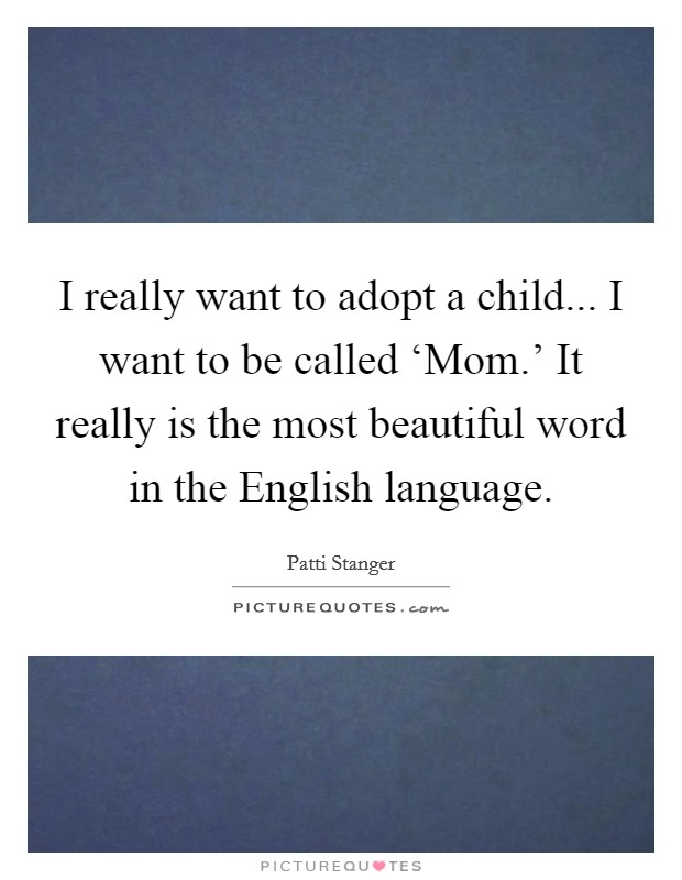I really want to adopt a child... I want to be called 'Mom.' It really is the most beautiful word in the English language Picture Quote #1