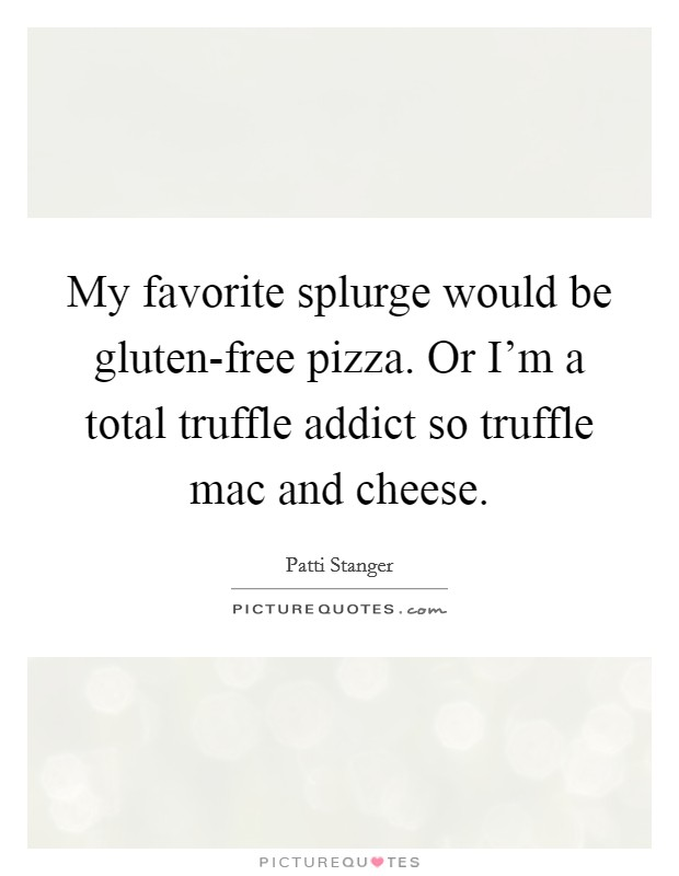 My favorite splurge would be gluten-free pizza. Or I'm a total truffle addict so truffle mac and cheese Picture Quote #1