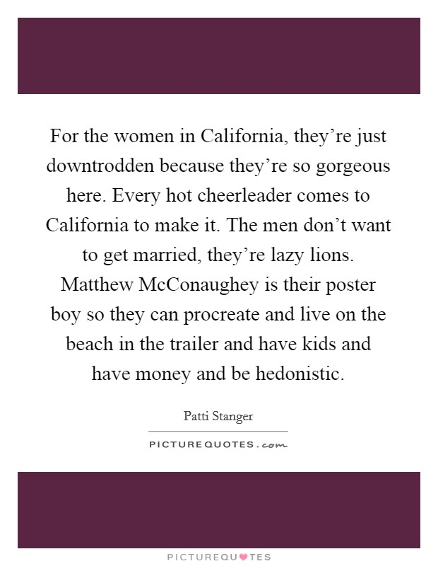 For the women in California, they're just downtrodden because they're so gorgeous here. Every hot cheerleader comes to California to make it. The men don't want to get married, they're lazy lions. Matthew McConaughey is their poster boy so they can procreate and live on the beach in the trailer and have kids and have money and be hedonistic Picture Quote #1